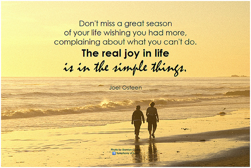 Don't miss a great season of your life wishing you had more, complaining about what you can't do. The real joy in life is in the simple things. - Joel Osteen. BK, Flickr.