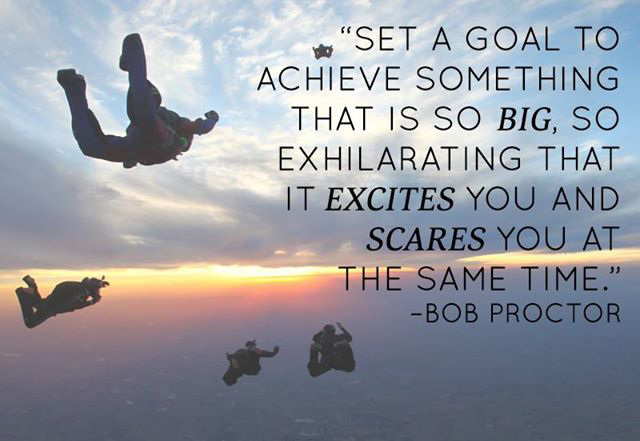 ... that it excites you and scares you at the same time. – Bob Proctor